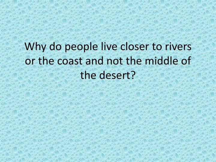 Why do people live closer to rivers or the coast and not the middle of the desert?