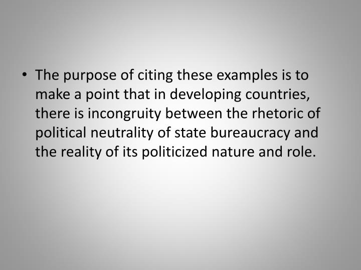 The purpose of citing these examples is to make a point that in developing countries, there is incongruity between the rhetoric of political neutrality of state bureaucracy and the reality of its politicized nature and role.