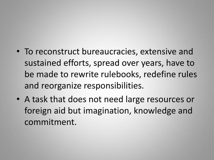 To reconstruct bureaucracies, extensive and sustained