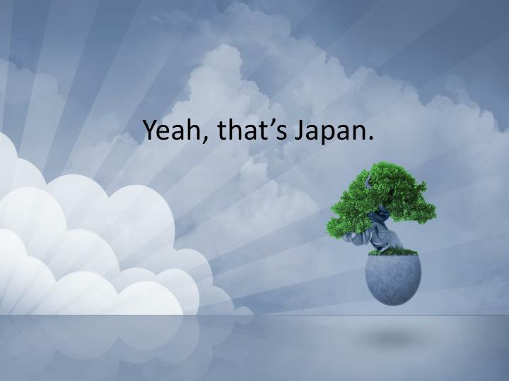 Yeah, that's Japan.