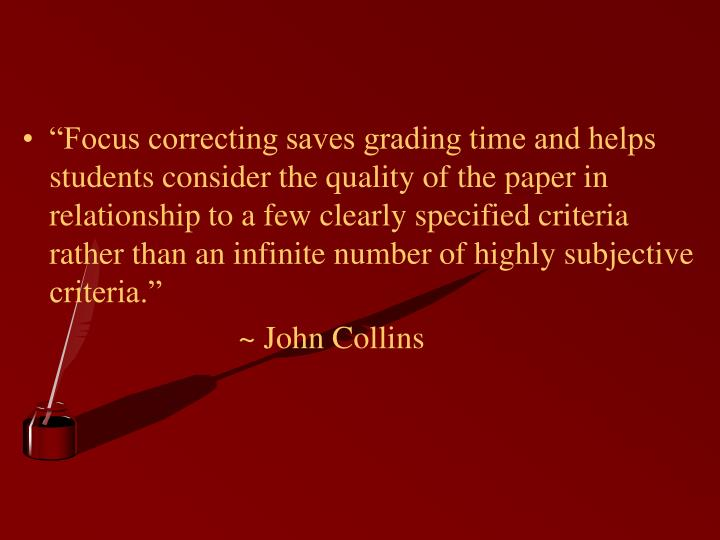 """Focus correcting saves grading time and helps students consider the quality of the paper in relationship to a few clearly specified criteria rather than an infinite number of highly subjective criteria."""