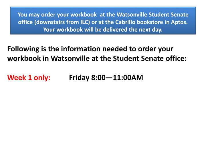You may order your workbook  at the Watsonville Student Senate office (downstairs from ILC) or at the Cabrillo bookstore in Aptos. Your workbook will be delivered the next day.