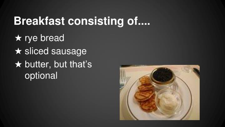 Breakfast consisting of....