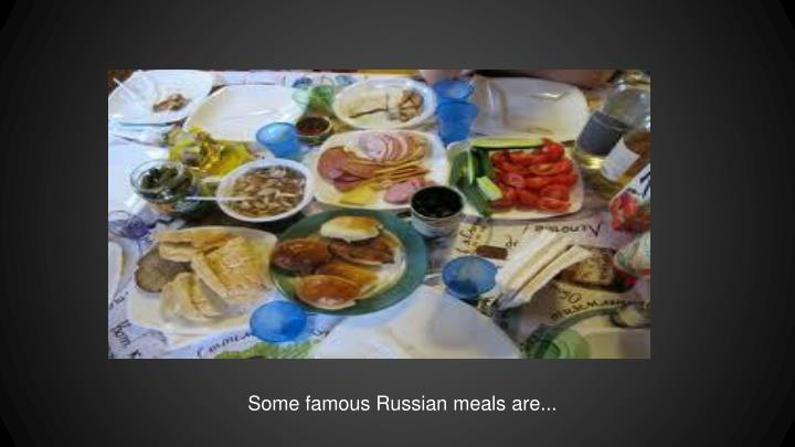 Some famous Russian meals are...