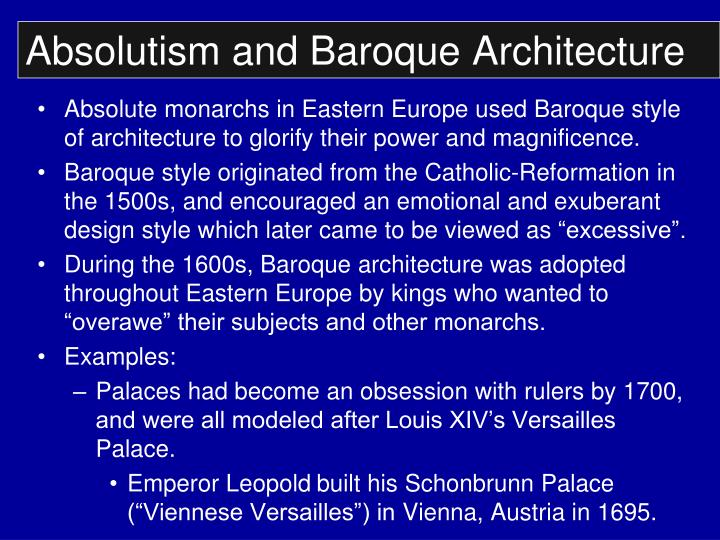 absolutism and baroque Best answer: in some cases an absolute ruler paid for the building of baroque architecture in order to have a building which he thought would make him appear glorious.