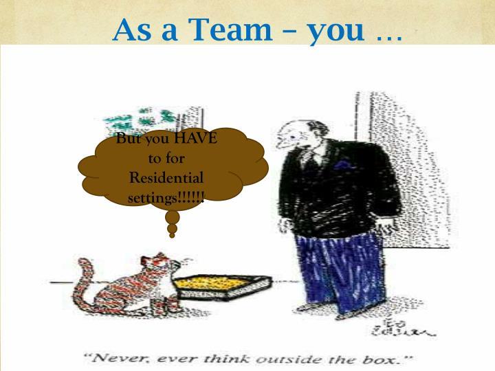As a Team – you …