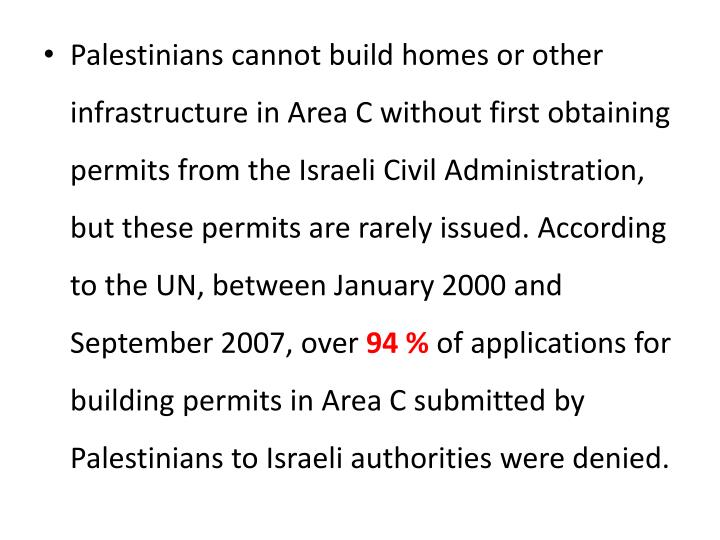 Palestinians cannot build homes or other infrastructure in Area C without first obtaining permits from the Israeli Civil Administration, but these permits are rarely issued. According to the UN, between January 2000 and September 2007, over