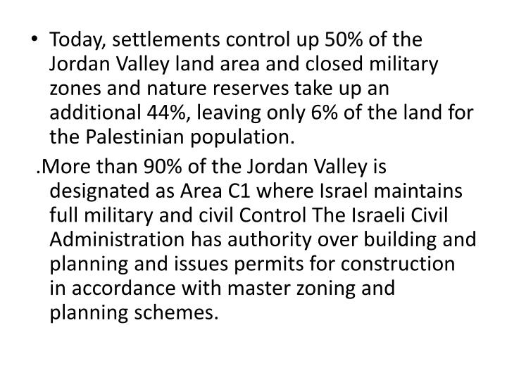 Today, settlements control up 50% of the Jordan Valley land area and closed military zones and nature reserves take up an additional 44%, leaving only 6% of the land for the Palestinian population.