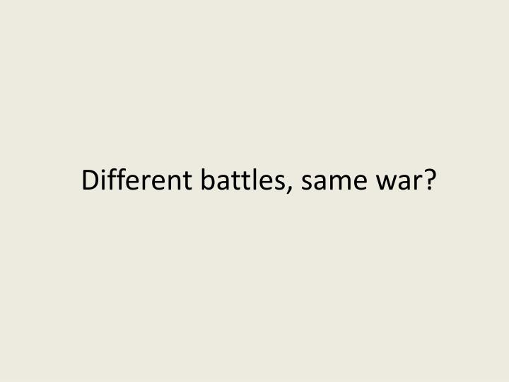 Different battles, same war?