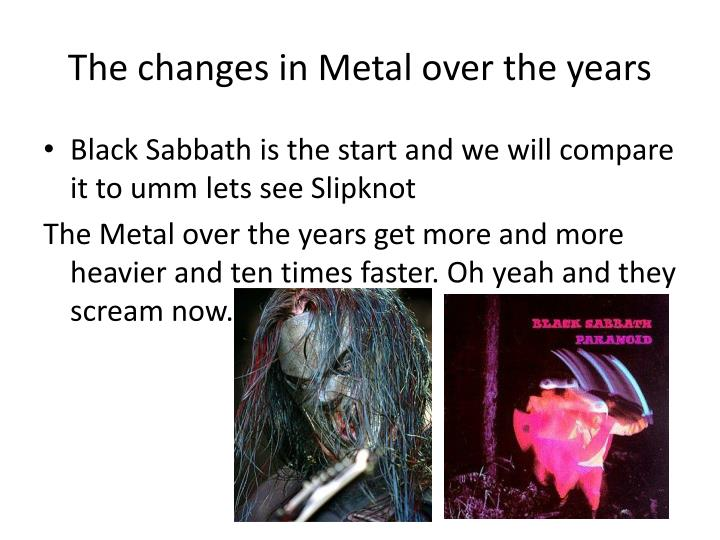 The changes in Metal over the years
