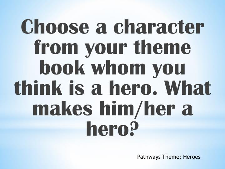 Choose a character from your theme book whom you think is a hero. What makes him/her a hero?