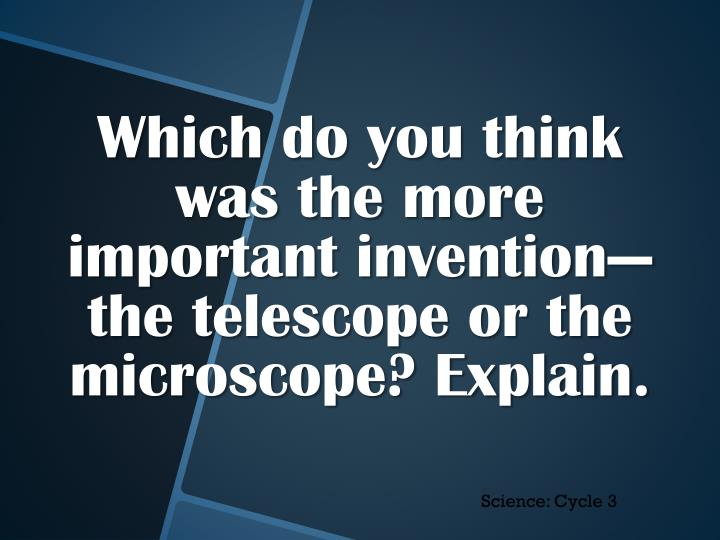 Which do you think was the more important invention—the telescope or the microscope? Explain.