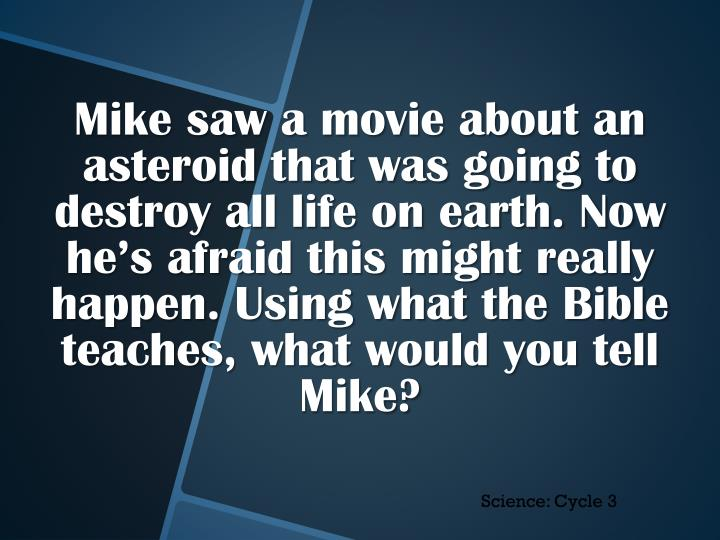 Mike saw a movie about an asteroid that was going to destroy all life on earth. Now he's afraid this might really happen. Using what the Bible teaches, what would you tell Mike?