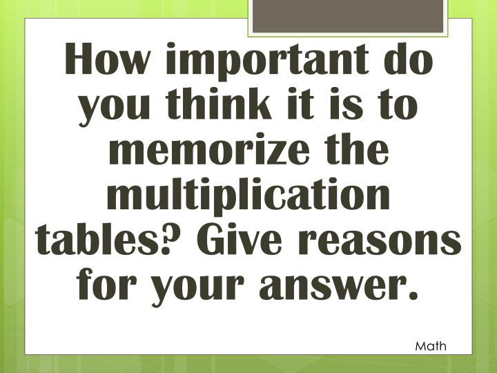 How important do you think it is to memorize the multiplication tables? Give reasons for your answer.