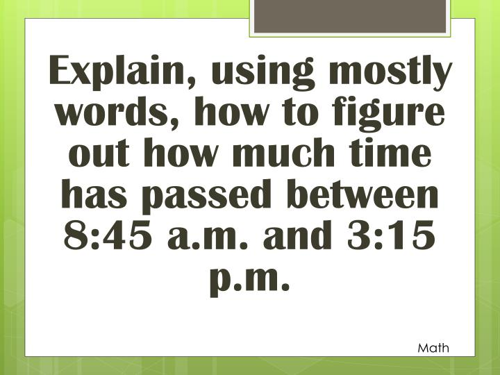 Explain, using mostly words, how to figure out how much time has passed between 8:45 a.m. and 3:15 p.m.