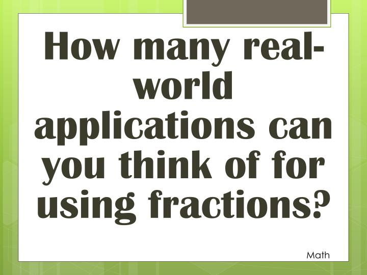 How many real-world applications can you think of for using fractions?