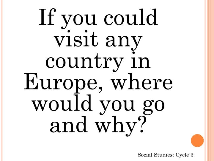 If you could visit any country in Europe, where would you go and why?
