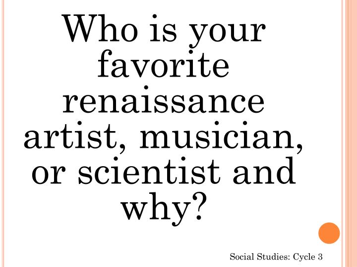 Who is your favorite renaissance artist, musician, or scientist and why?