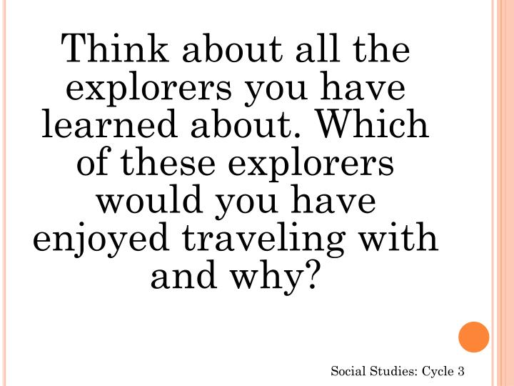 Think about all the explorers you have learned about. Which of these explorers would you have enjoyed traveling with and why?