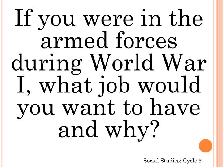 If you were in the armed forces during World War I, what job would you want to have and why?