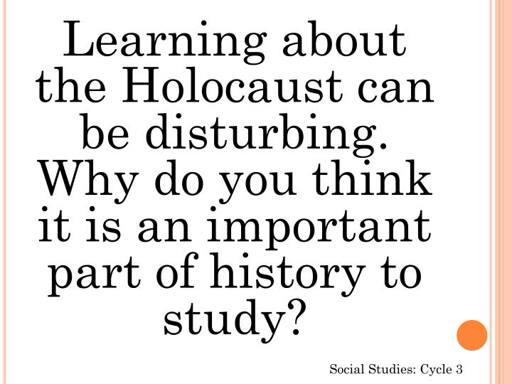 Learning about the Holocaust can be disturbing. Why do you think it is an important part of history to study?