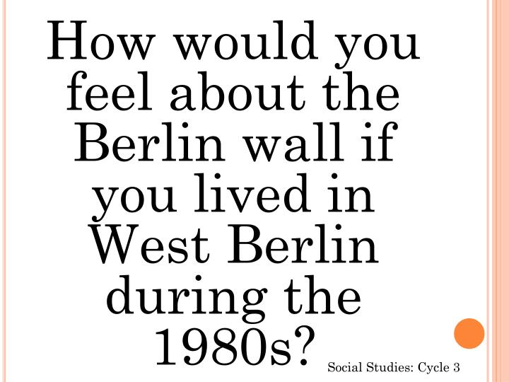 How would you feel about the Berlin wall if you lived in West Berlin during the 1980s?