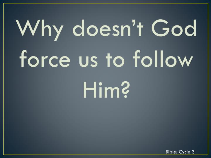 Why doesn't God force us to follow Him?