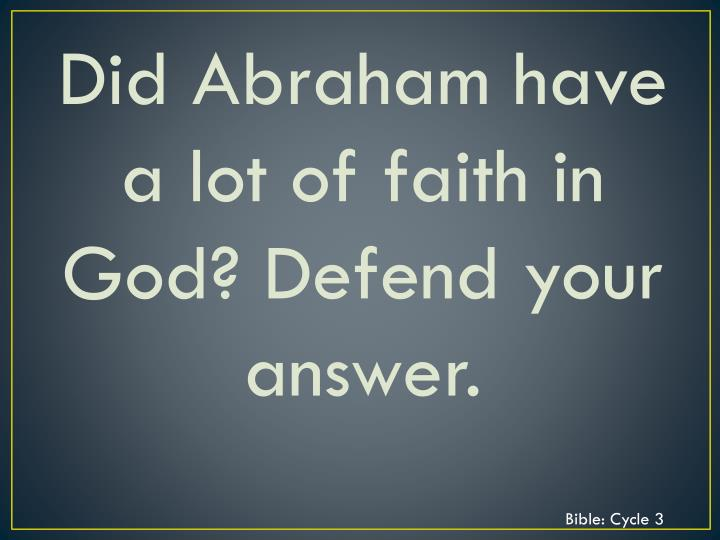 Did Abraham have a lot of faith in God? Defend your answer.