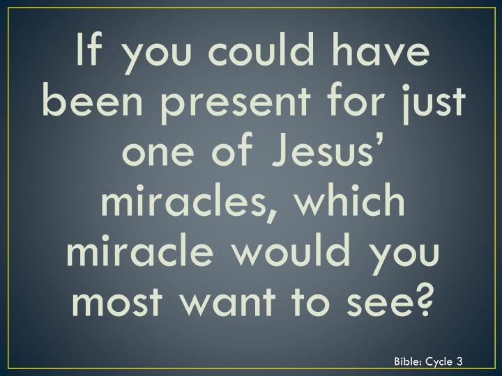 If you could have been present for just one of Jesus' miracles, which miracle would you most want to see?