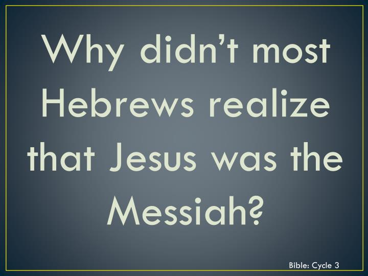 Why didn't most Hebrews realize that Jesus was the Messiah?