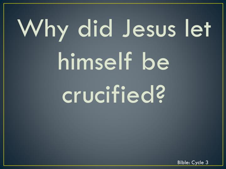 Why did Jesus let himself be crucified?