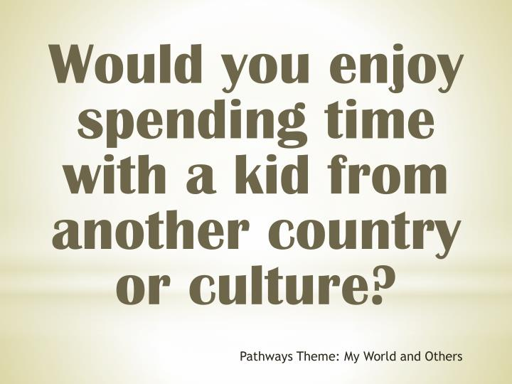 Would you enjoy spending time with a kid from another country or culture?