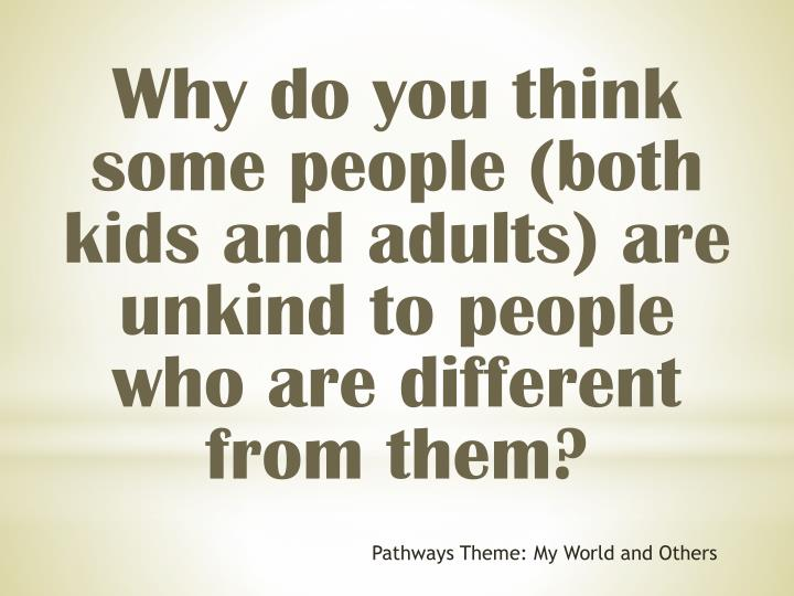 Why do you think some people (both kids and adults) are unkind to people who are different from them?