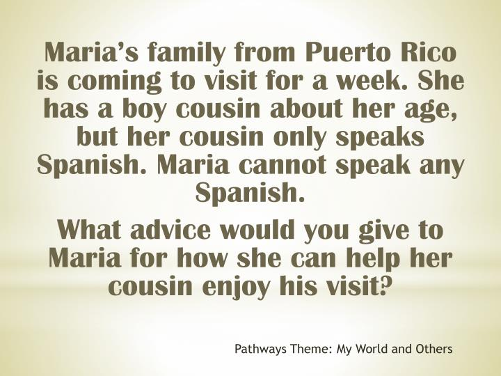Marias family from Puerto Rico is coming to visit for a week. She has a boy cousin about her age, but her cousin only speaks Spanish. Maria cannot speak any Spanish.