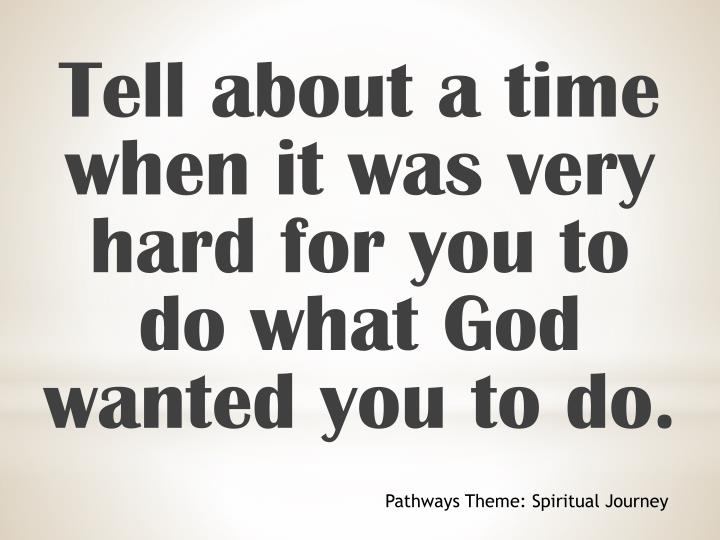 Tell about a time when it was very hard for you to do what God wanted you to do.
