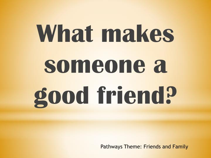 What makes someone a good friend?