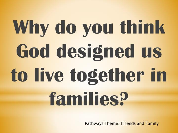 Why do you think God designed us to live together in families?