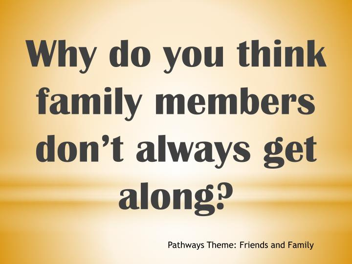 Why do you think family members dont always get along?