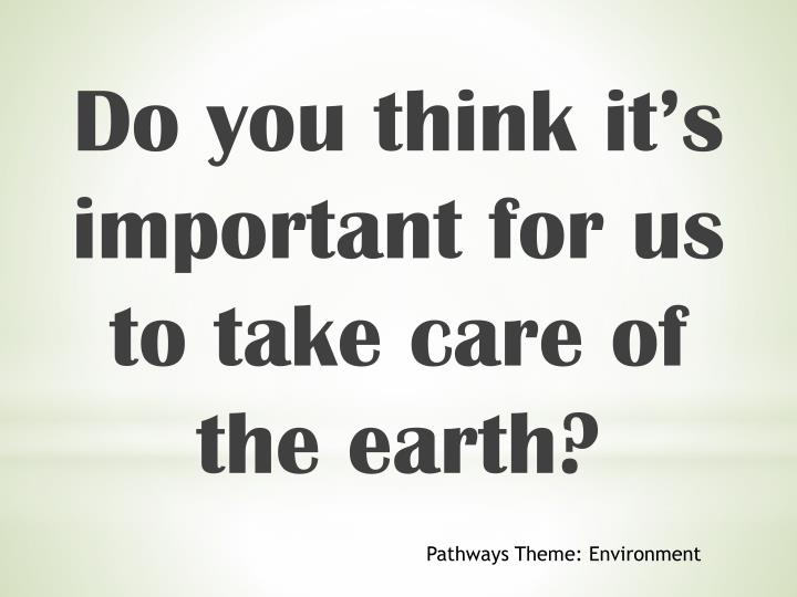 Do you think it's important for us to take care of the earth