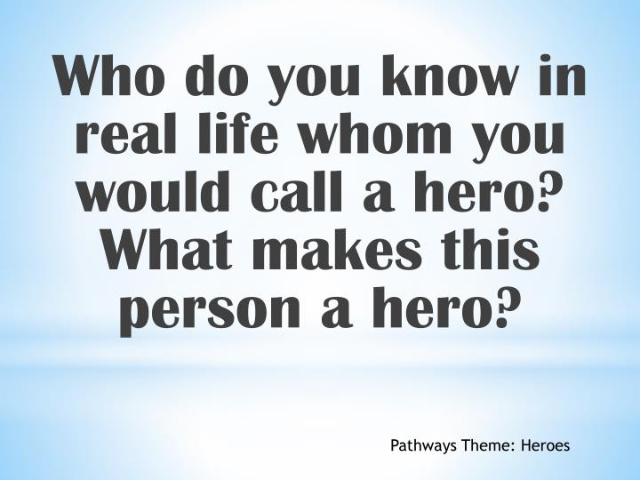Who do you know in real life whom you would call a hero? What makes this person a hero?