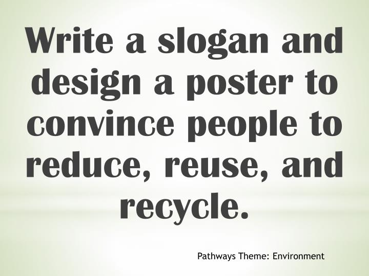 Write a slogan and design a poster to convince people to reduce, reuse, and recycle.