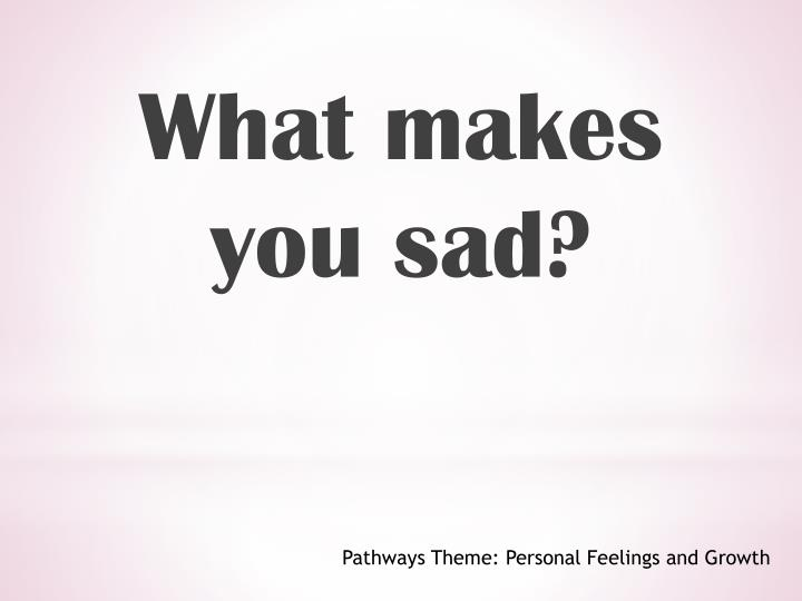 What makes you sad?