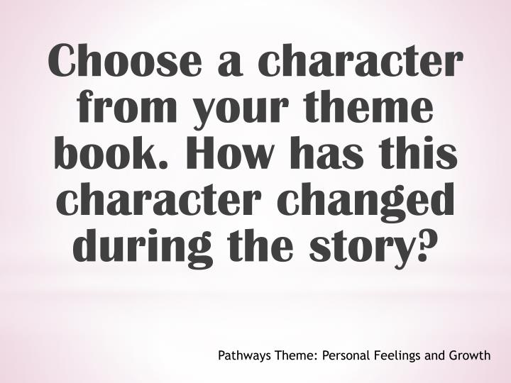 Choose a character from your theme book. How has this character changed during the story?