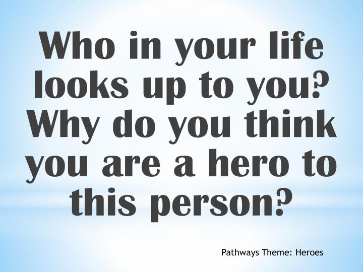 Who in your life looks up to you? Why do you think you are a hero to this person?