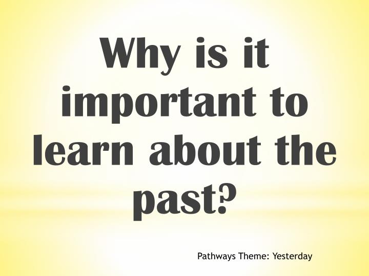 Why is it important to learn about the past?