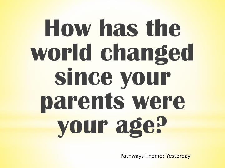 How has the world changed since your parents were your age?