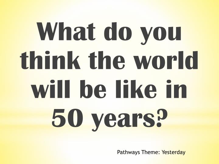 What do you think the world will be like in 50 years?
