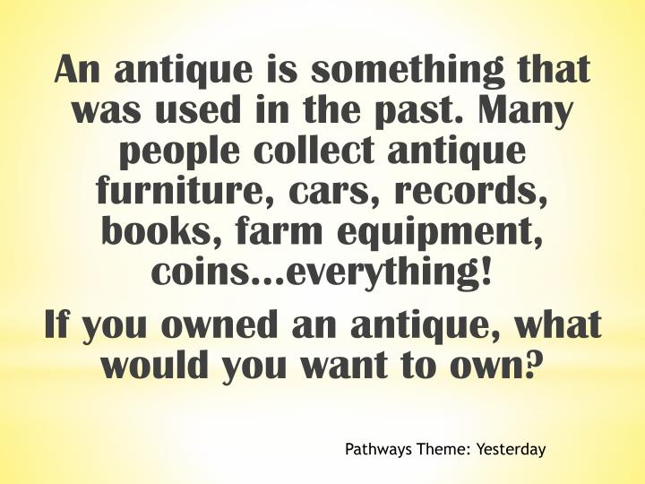 An antique is something that was used in the past. Many people collect antique furniture, cars, records, books, farm equipment, coins…everything!