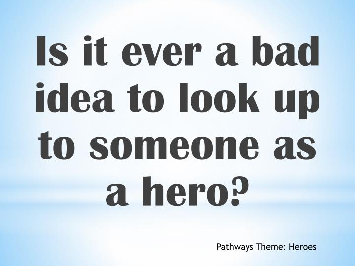 Is it ever a bad idea to look up to someone as a hero?