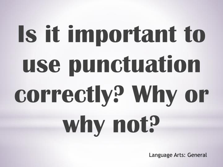 Is it important to use punctuation correctly?